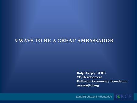 Ralph Serpe, CFRE VP, Development Baltimore Community Foundation 9 WAYS TO BE A GREAT AMBASSADOR.