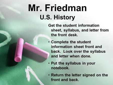 Mr. Friedman U.S. History Get the student information sheet, syllabus, and letter from the front desk. Complete the student information sheet front and.