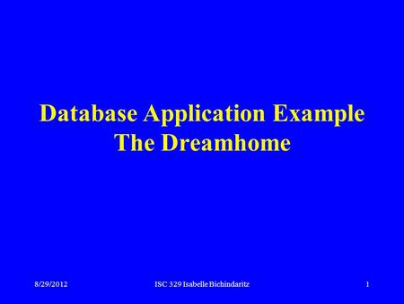 8/29/2012ISC 329 Isabelle Bichindaritz1 Database Application Example The Dreamhome.
