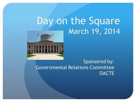 Day on the Square March 19, 2014 Sponsored by: Governmental Relations Committee OACTE.