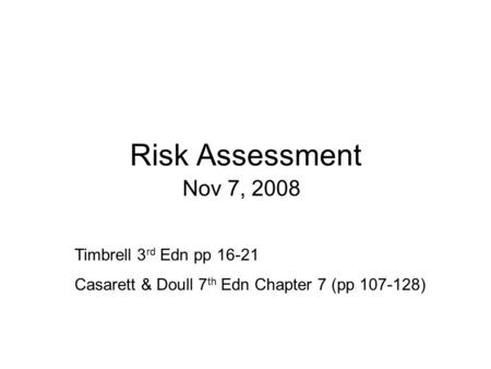 Risk Assessment Nov 7, 2008 Timbrell 3 rd Edn pp 16-21 Casarett & Doull 7 th Edn Chapter 7 (pp 107-128)