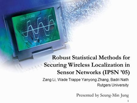 1 Robust Statistical Methods for Securing Wireless Localization in Sensor Networks (IPSN '05) Zang Li, Wade Trappe Yanyong Zhang, Badri Nath Rutgers University.