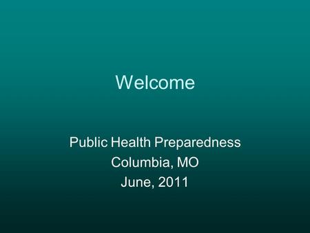 Welcome Public Health Preparedness Columbia, MO June, 2011.