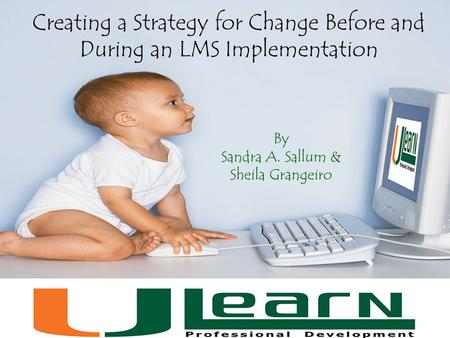 Creating a Strategy for Change Before and During an LMS Implementation By Sandra A. Sallum & Sheila Grangeiro.