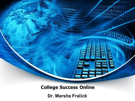 College Success Online Dr. Marsha Fralick. Ice Breaker Introduce yourself Where are you from? What should I see if I visit your city?