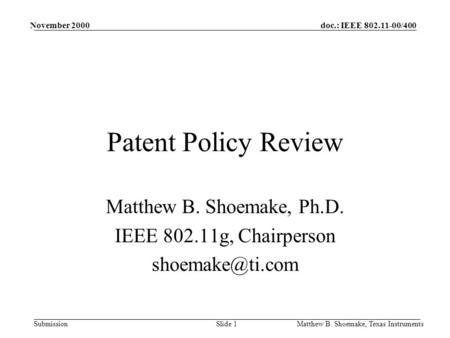 Doc.: IEEE 802.11-00/400 Submission November 2000 Matthew B. Shoemake, Texas InstrumentsSlide 1 Patent Policy Review Matthew B. Shoemake, Ph.D. IEEE 802.11g,