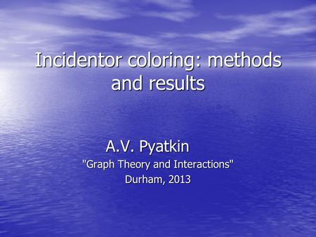 Incidentor coloring: methods and results A.V. Pyatkin Graph Theory and Interactions Durham, 2013.