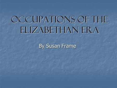Occupations of the Elizabethan Era By Susan Frame.