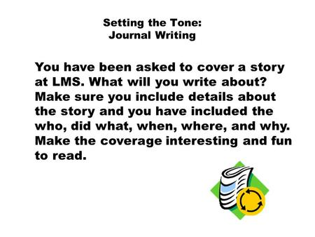 Setting the Tone: Journal Writing You have been asked to cover a story at LMS. What will you write about? Make sure you include details about the story.