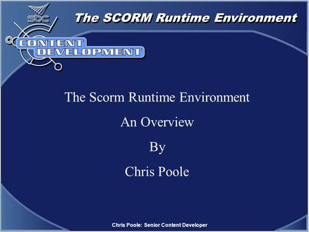 The SCORM Runtime Environment Chris Poole: Senior Content Developer The Scorm Runtime Environment An Overview By Chris Poole.