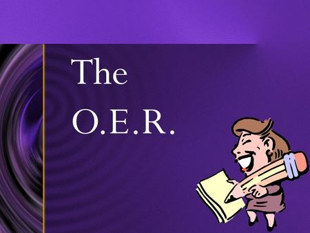 The O.E.R.. Rules for OERs KEEP IT IN THE BOX!!!You can only write inside the box. Anything you write outside the box WILL NOT be scored by the scorers.