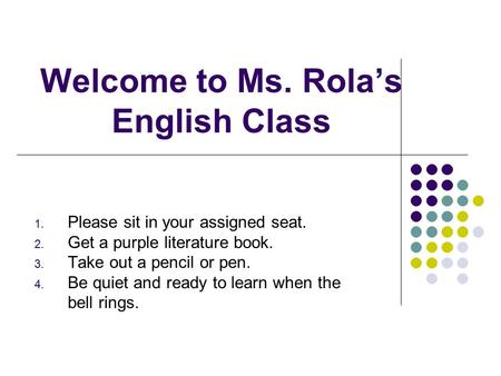 Welcome to Ms. Rola's English Class 1. Please sit in your assigned seat. 2. Get a purple literature book. 3. Take out a pencil or pen. 4. Be quiet and.