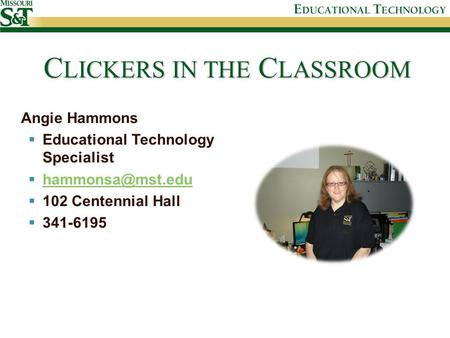 C LICKERS IN THE C LASSROOM Angie Hammons  Educational Technology Specialist    102 Centennial Hall  341-6195.