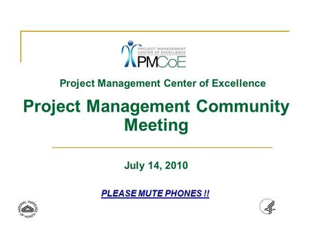 Project Management Center of Excellence Project Management Community Meeting July 14, 2010 PLEASE MUTE PHONES !!