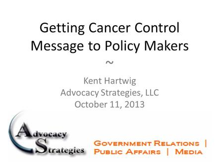 Getting Cancer Control Message to Policy Makers ~ Kent Hartwig Advocacy Strategies, LLC October 11, 2013.
