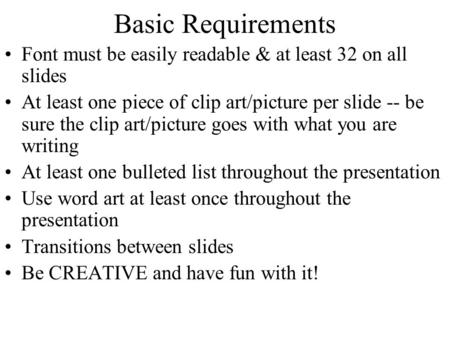 Basic Requirements Font must be easily readable & at least 32 on all slides At least one piece of clip art/picture per slide -- be sure the clip art/picture.