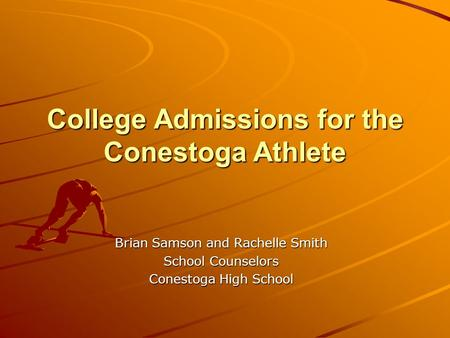College Admissions for the Conestoga Athlete Brian Samson and Rachelle Smith School Counselors Conestoga High School.