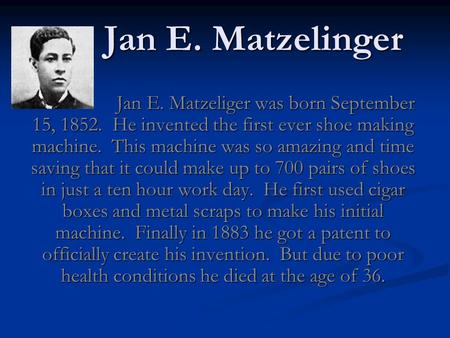 Jan E. Matzelinger Jan E. Matzelinger Jan E. Matzeliger was born September 15, 1852. He invented the first ever shoe making machine. This machine was so.