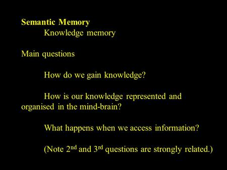 Semantic Memory Knowledge memory Main questions How do we gain knowledge? How is our knowledge represented and organised in the mind-brain? What happens.
