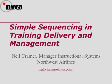 Simple Sequencing in Training Delivery and Management Neil Cramer, Manager Instructional Systems Northwest Airlines