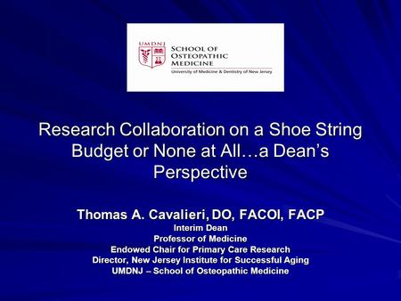 Research Collaboration on a Shoe String Budget or None at All…a Dean's Perspective Thomas A. Cavalieri, DO, FACOI, FACP Interim Dean Professor of Medicine.