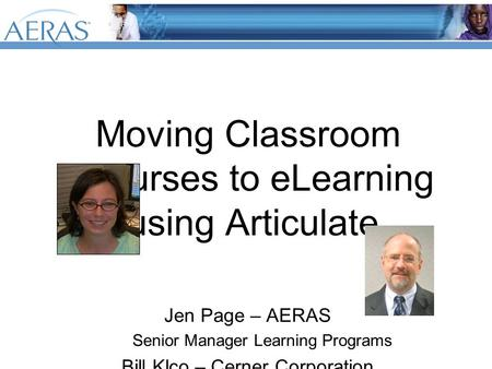 Moving Classroom Courses to eLearning using Articulate. Jen Page – AERAS Senior Manager Learning Programs Bill Klco – Cerner Corporation Vice President.
