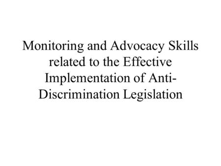 Monitoring and Advocacy Skills related to the Effective Implementation of Anti- Discrimination Legislation.