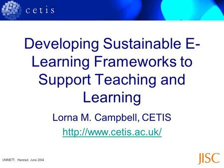 UNINETT, Harstad, June 2004 Developing Sustainable E- Learning Frameworks to Support Teaching and Learning Lorna M. Campbell, CETIS