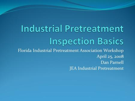 Florida Industrial Pretreatment Association Workshop April 25, 2008 Dan Parnell JEA Industrial Pretreatment.