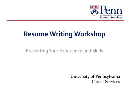 Resume Writing Workshop Presenting Your Experience and Skills University of Pennsylvania Career Services.