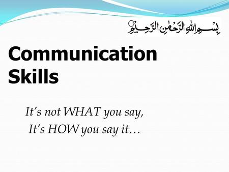 It's not WHAT you say, It's HOW you say it… Communication Skills.