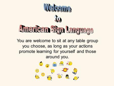 You are welcome to sit at any table group you choose, as long as your actions promote learning for yourself and those around you.