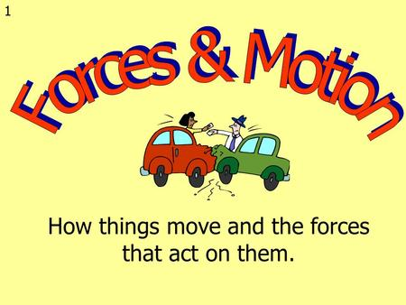 1 How things move and the forces that act on them.