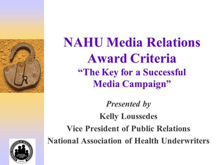 "NAHU Media Relations Award Criteria ""The Key for a Successful Media Campaign"" Presented by Kelly Loussedes Vice President of Public Relations National."