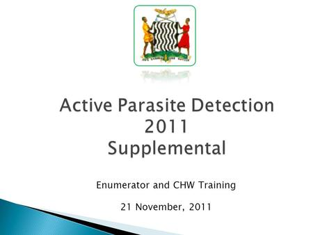 Active Parasite Detection 2011 Supplemental Enumerator and CHW Training 21 November, 2011.