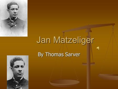 Jan Matzeliger Jan Matzeliger By Thomas Sarver. Childhood Childhood Jan was born in a South American Dutch Jan was born in a South American Dutch Colony.