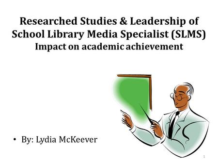 Researched Studies & Leadership of School Library Media Specialist (SLMS) Impact on academic achievement By: Lydia McKeever 1.