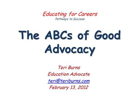 The ABCs of Good Advocacy Educating for Careers Pathways to Success The ABCs of Good Advocacy Teri Burns Education Advocate February.