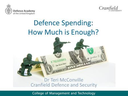 Defence Spending: How Much is Enough? Dr Teri McConville Cranfield Defence and Security.