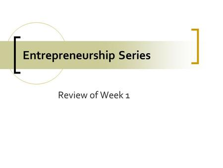 Entrepreneurship Series Review of Week 1. Many Types of Businesses Some Make or Grow things.