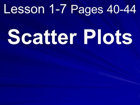 Lesson 1-7 Pages 40-44 Scatter Plots. What you will learn! 1. How to construct scatter plots. 2. How to interpret scatter plots.