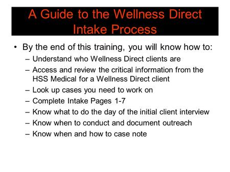 A Guide to the Wellness Direct Intake Process By the end of this training, you will know how to: –Understand who Wellness Direct clients are –Access and.