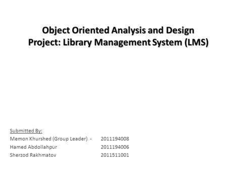 Object Oriented Analysis and Design Project: Library Management System (LMS) Submitted By: Memon Khurshed (Group Leader) - 2011194008 Hamed Abdollahpur2011194006.