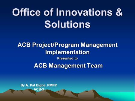 Office of Innovations & Solutions ACB Project/Program Management Implementation Presented to ACB Management Team ACB Management Team By A. Pat Eigbe, PMP®