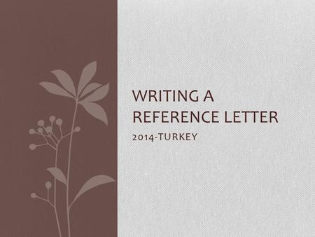 2014-TURKEY WRITING A REFERENCE LETTER. Writing a reference letter is an important part of the employer- employee relationship.