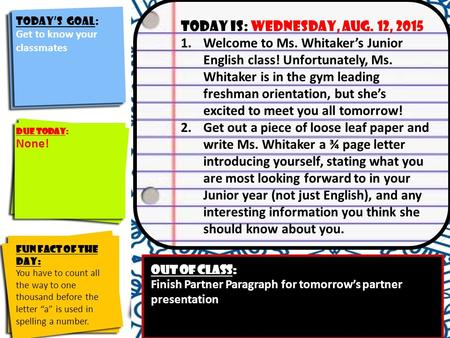 Today's Goal: Identify the course goals and their significance to you Today is: Wednesday, Aug. 12, 2015 1.Welcome to Ms. Whitaker's Junior English class!