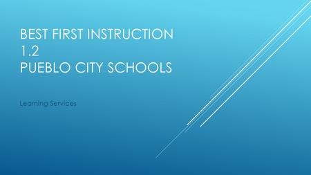 BEST FIRST INSTRUCTION 1.2 PUEBLO CITY SCHOOLS Learning Services.