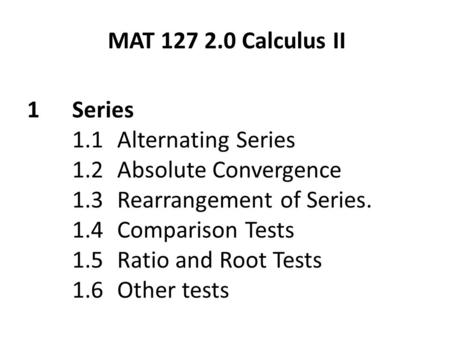 1Series 1.1Alternating Series 1.2Absolute Convergence 1.3 Rearrangement of Series. 1.4Comparison Tests 1.5Ratio and Root Tests 1.6Other tests MAT 127 2.0.