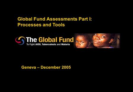 Global Fund Assessments Part I: Processes and Tools Geneva – December 2005.