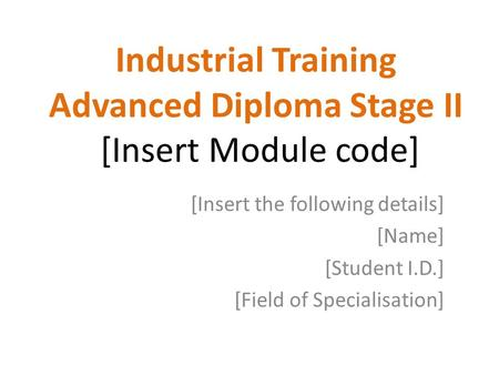 Industrial Training Advanced Diploma Stage II [Insert Module code] [Insert the following details] [Name] [Student I.D.] [Field of Specialisation]